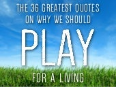 The 36 Greatest Quotes on Why We Should PLAY for a Living