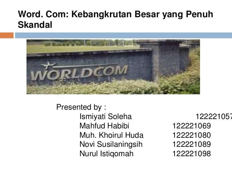 kasus worldcom Sekilas kasus worldcom dalam laporannya worldcom ditemukan bahwa perusahan mengklasifikasikan lebih dari $ 3,8 milyar untuk beban operasional dibukukan sebagai pengeluaran modal dengan memindahkan akun beban kepada akun modal, worldcom mampu menaikkan pendapatan atau laba.