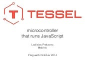 Tessel is a microcontroller that runs JavaScript.