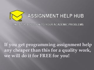 If you get programming assignment help any cheaper than this for a quality work, we will do it for FREE for you!