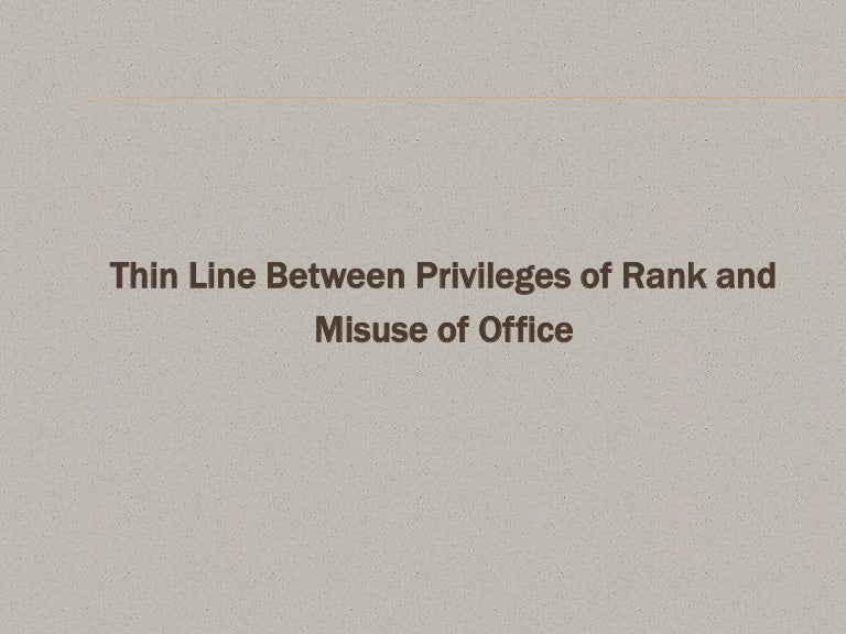 thin line between privileges of rank and misuse of office