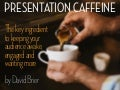 Presentation Caffeine (the 4 Barriers to a Killer Presentation)