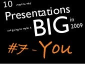 You - 10 reasons why Presentations are going to make it big in 2009