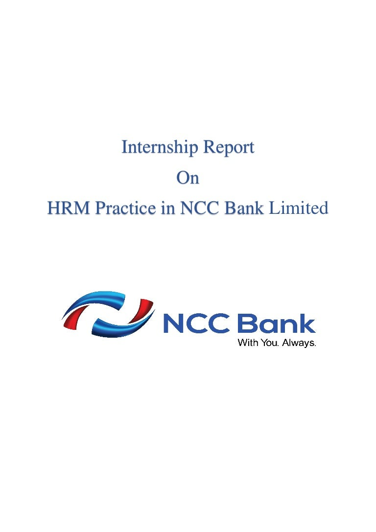 report on ncc bank Hr of ncc bank ltd banngladesh [pic] [pic] [pic] [pic] [pic] [pic] [pic] 08 may, 2011 md golam rabbani lecturer department of business administration stamford university bangladesh dear sir, it is a great pleasure for me to present you the internship report on ncc bank limited.