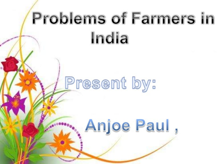 problems of farmers in present day The problem does not end here farmer suicides and grievances are increasing day by day but on the top of that we are still struggling with food shortage and agricultural issues in india: the separating issues that torment indian agribusiness at present are the data setback and base lack, especially in.