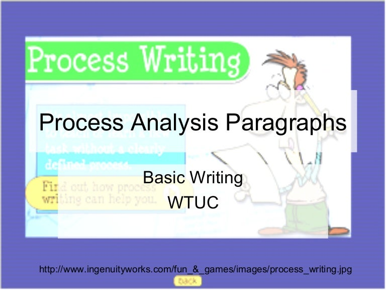 paragraph by process analysis The formal name of the mode is process analysis process = a step-by-step movement from a beginning point to an ending point  write one whole paragraph to explain.