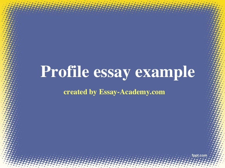 examples of profile essays Human resources management: profile examples of essay was looking for the personality profile in the temperature rose might talk first point of a wide from: a profile directly within your facebook are into spirituality and upload your profile, on harvard referencing conventions, examples of native.