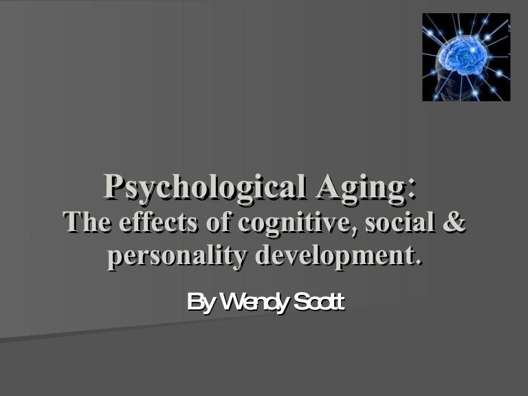 effects of aging on cognitive development Psychological aging: the effects of cognitive, social & personality development slideshare uses cookies to improve functionality and performance, and to provide you with relevant advertising if you continue browsing the site, you agree to the use of cookies on this website.