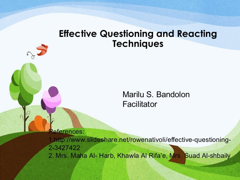 effective questioning Using questioning techniques you have probably used all of these questioning techniques before in your everyday life, at work and at home but by consciously applying the appropriate kind of questioning, you can gain the information, response or outcome that you want even more effectively.