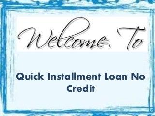 Quick Installment Loan No Credit Check- Useful Deal for Negative Creditors Under Urgency