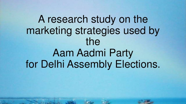 Marketing Strategies Of The Aam Aadmi Party Used In Delhi Assembly El