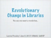 Revolutionary Change in Libraries: You Say You Want a Revolution
