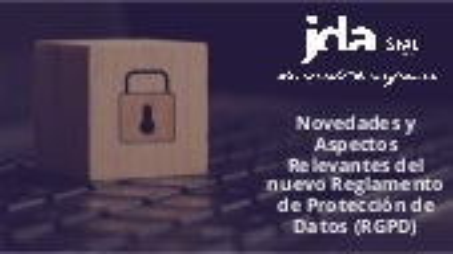 Novedades y aspectos relevantes del nuevo Reglamento de Protección de Datos (RGPD)
