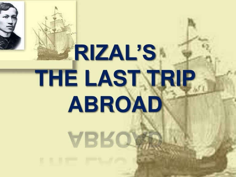 last trip of rizal to abroad The last travel of rizal abroad (as far as i know) was when he sailed up to cuba to work as a physician but unfortunately, he was arrested in spain and the last farewell is jose rizal's last poem, written before hefaced a spanish firing squad in 1896 he was sentenced to theexecution for being a primary.
