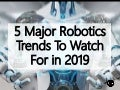 5 Major Robotics Trends To Watch For in 2019
