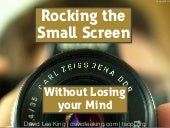 Rocking the Small Screen without Losing your Mind