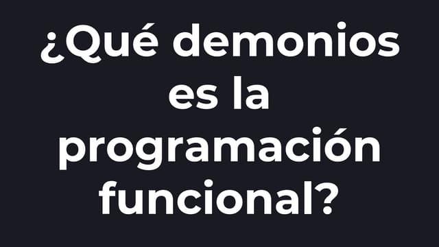 ¿Qué demonios es la programación funcional?
