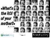 """What's the ROI of your mother?"" a presentation about ROI and Social Media"