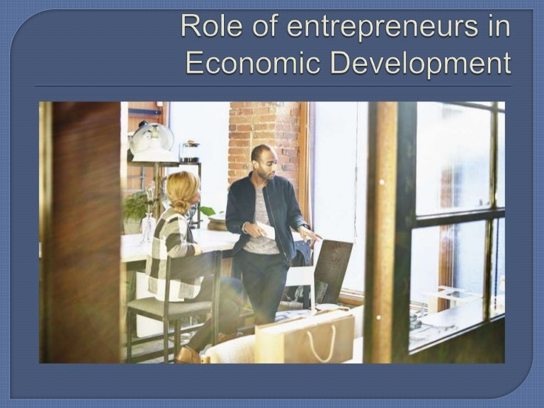 the role of entrepreneurship in economic development Tion has been given to the role of entrepreneurship in economic development, ie, for the func- tioning of markets many economists and politicians now have an intuition that there is a positive.