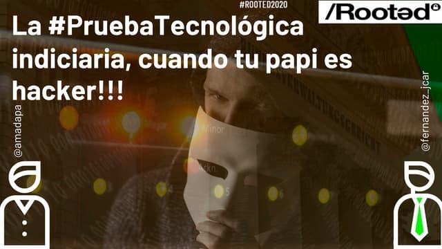 Rooted2020 legalidad de-la_prueba_tecnologica_indiciaria_cuando_tu_papi_es_un_hacker_-_amador_aparicio_-_juan_carlos_fernandez