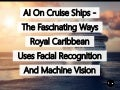 Artificial Intelligence On Cruise Ships – The Fascinating Ways Royal Caribbean Uses Facial Recognition And Machine Vision