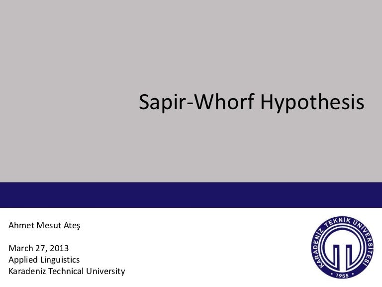 sapir whorf hypothesis Sapir-whorf hypothesis in the 1930s, two anthropologists, edward sapir and benjamin whorf, became intrigued when they noticed that the hopi indians of the southwestern united states had no words to distinguish among the past, the present, and the future.
