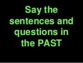 Say the sentences and questions in the past simple