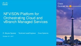 Cisco Connect Toronto 2017 - NFV/SDN Platform for Orchestrating Cloud and vBranch Managed Services