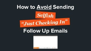 "How To Avoid Sending Selfish ""Just Checking In"" Follow Up Emails"