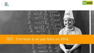 SEO : 5 erreurs à ne pas faire en 2016 - Conférence FeWeb