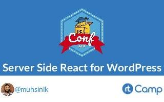 Server Side React for WordPress by Muhammad Muhsin @ The JavaScript for WordPress Conference (#JSforWPConf) - 12 Jul 2019