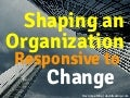 Shaping an Organization Responsive to Change