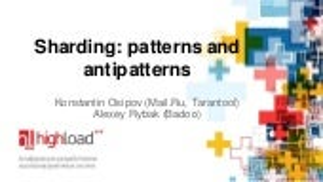Sharding: patterns and antipatterns (Osipov, Rybak, HighLoad'2014)
