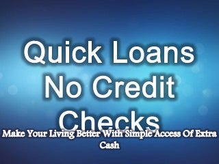 Quick Loans No Credit Checks: Financial Assistance To Resolve Unpredicted Monthly Expenses