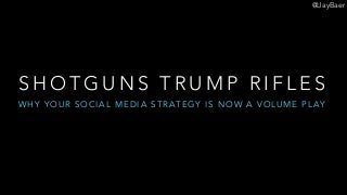 Shotguns trump rifles: Why social media strategy is now a volume play