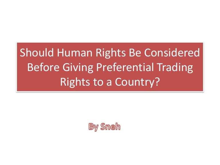 granting preferential trading rights to countries Should a government consider human rights when granting preferential trading rights take either a pro or con viewpoint explain your answer with a well-constructed.