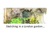 Sketching in a London garden...