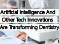 Artificial Intelligence And Other Tech Innovations Are Transforming Dentistry – And Give You A More Beautiful Smile