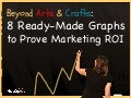 Beyond Arts & Crafts: 8 Ready-Made Graphs to Prove Marketing ROI