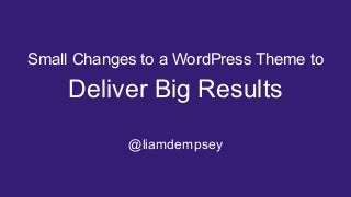 Small Changes to a WordPress Theme to Deliver Big Results
