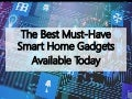 The Best Must-Have Smart Home Gadgets Available Today