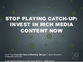 STOP PLAYING CATCH-UP: INVEST IN RICH MEDIA CONTENT NOW