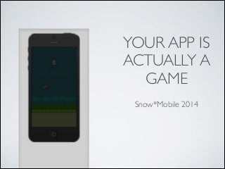 Your App Is Actually A Game @ Snow*Mobile 2014