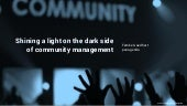 Shining a light on the dark side of community management