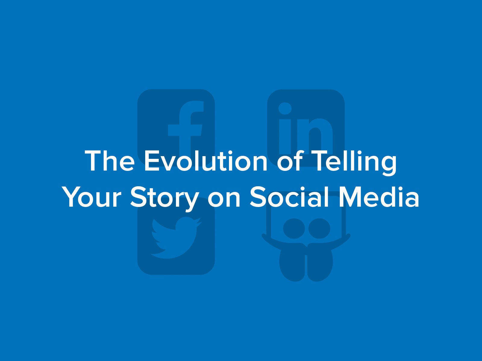 The Evolution of Telling Your Story on Social Media