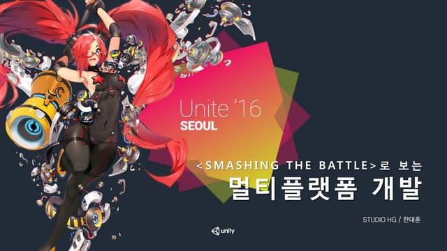 Unite Seoul 2016 - 스매싱 더 배틀의 멀티플랫폼 개발