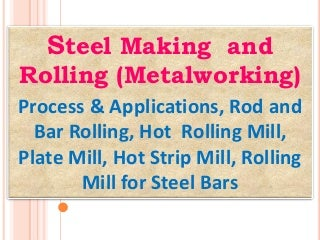 Steel Making and Rolling (Metalworking): Process & Applications, Rod and Bar Rolling, Hot Rolling mill, Plate Mill, Hot Strip Mill, Rolling Mill for Steel Bars