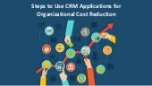 Steps to use CRM applications for organizational cost reduction