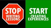 Stop Writing Lessons | Start Creating Experiences