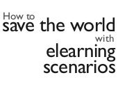 How to save the world with elearning scenarios